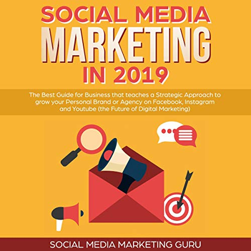 Social Media Marketing in 2019: The Best Guide for Business That Teaches a Strategic Approach to Grow Your Personal Brand or Agency on Facebook, Instagram, and Youtube - the Future of Digital Marketing