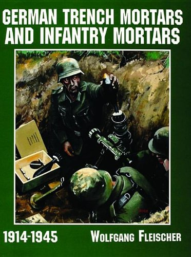 (German Trench Mortars & Infantry Mortars 1914-1945 (Schiffer Military/Aviation History))