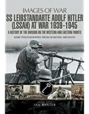 SS Leibstandarte Adolf Hitler (LSSAH) at War 1939 - 1945: A History of the Division on the Western and Eastern Fronts