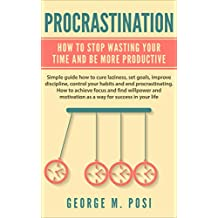 Procrastination:  How To Stop Wasting Your Time And Be More Productive (How to cure laziness, set goals, improve discipline, control your habits and end ... How to achieve focus and find)