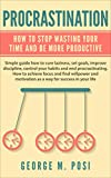 Procrastination:  How To Stop Wasting Your Time And Be More Productive (How to cure laziness, set goals, improve discipline, control your habits and end … How to achieve focus and find)
