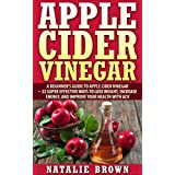 Apple Cider Vinegar: A Beginner's Guide To Apple Cider Vinegar – 33 Super Effective Ways to Lose Weight, Increase Energy, And Improve Your Health With Apple Cider Vinegar (Coconut Oil)