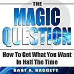 The Magic Question: How to Get What You Want in Half the Time | Bart A Baggett