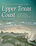 The Formation and Future of the Upper Texas Coast: A Geologist Answers Questions about Sand, Storms, and Living by the Sea (Gulf Coast Books, sponsored by Texas A&M University-Corpus Christi)