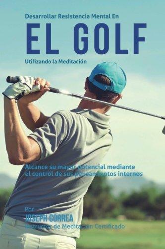 Descargar Libro Desarrollar Resistencia Mental En El Golf Utilizando La Meditacion: Alcance Su Mayor Potencial Mediante El Control De Sus Pensamientos Internos Desconocido
