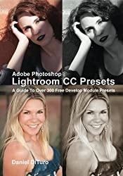 Adobe Photoshop Lightroom CC Presets: A Guide To Over 300 Free Develop Module Presets
