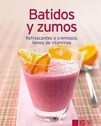 Batidos y zumos: Nuestras 100 mejores recetas en un solo libro ...