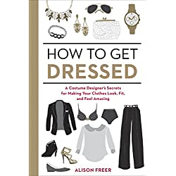 How to Get Dressed: A Costume Designer's Secrets for Making Your Clothes Look, Fit, and Feel Amazing (English Edition)