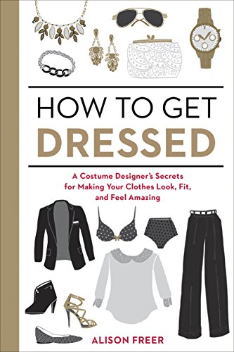 How to Get Dressed: A Costume Designer's Secrets for Making Your Clothes Look, Fit, and Feel Amazing -