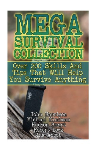 Mega Survival Collection: Over 200 Skills And Tips That Will Help You Survive Anything: (Prepper's Guide, Survival Guide, Alternative Medicine, Emergency)