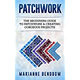 Patchwork: The Beginners Guide to Patchwork & Creating Gorgeous Projects (Macrame, Quilting, Rug Hooking, Sewing, Embroidery)