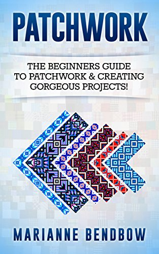 (Patchwork: The Beginners Guide to Patchwork & Creating Gorgeous Projects (Macrame, Quilting, Rug Hooking, Sewing, Embroidery))