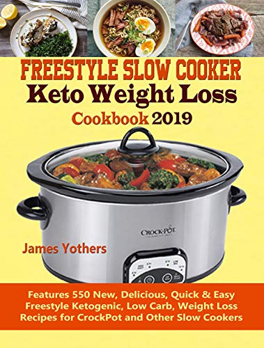 Freestyle Slow Cooker Keto Weight Loss Cookbook 2019: Features 550 New, Delicious, Quick & Easy Freestyle Ketogenic, Low Carb, Weight Loss Recipes for CrockPot and Other Slow Cookers by James Yothers