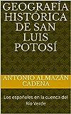 Geografía Histórica de San Luis Potosí: Los españoles en la cuenca del Río Verde (Spanish Edition)