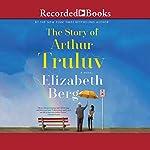 The Story of Arthur Truluv: A Novel | Elizabeth Berg