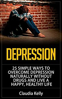 Depression: 25 Simple Ways to Overcome Depression Naturally Without Drugs and Live a Happy, Healthy Life by [Kelly, Claudia]