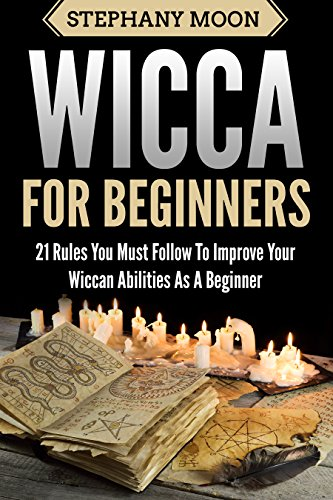 Wicca For Beginners: 21 Rules You Must Follow to Improve Your Wiccan Abilities as a Beginner (Wicca & Witchcraft Book 2) (One Step Ahead Chart)