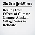 Reeling from Effects of Climate Change, Alaskan Village Votes to Relocate | Christopher Mele,Daniel Victor