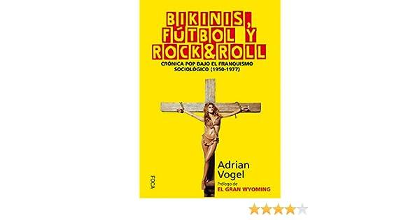 Bikinis, fútbol y rock&roll: Crónica pop bajo el franquismo sociológico 1950-1977 : 151 Investigación: Amazon.es: Vogel Arteni, Adrián: Libros
