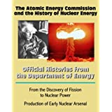 The Atomic Energy Commission and the History of Nuclear Energy: Official Histories from the Department of Energy - From the Discovery of Fission to Nuclear Power; Production of Early Nuclear Arsenal