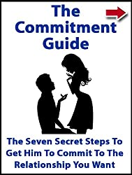 The Commitment Guide: The Seven Secret Steps To Get Him To Commit To The Relationship You Want