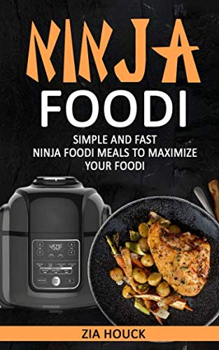 Ninja Foodi: Simple and Fast Ninja Foodi Meals to Maximize Your Foodi (Ninja Foodi Cookbook) by Zia Houck
