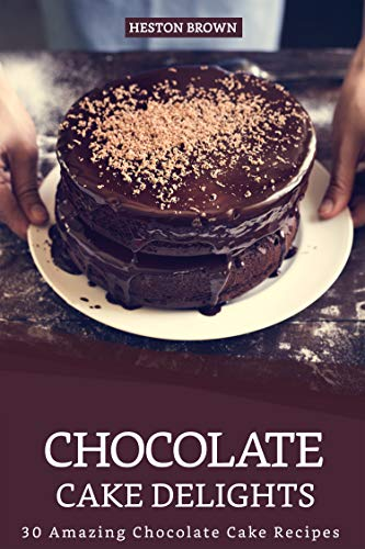 Chocolate Cake Delights: 30 Amazing Chocolate Cake Recipes