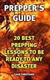Prepper's Guide: 20 Best Prepping Lessons To Be Ready To Any Disaster: (Long-Term Survival Guide)