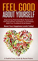 Feel Good About Yourself: Empowering 'Feel Good Book' Packed with Self Improvement Techniques To Immediately Build Your Confidence & Self Esteem. Boost ... Guides Book 1) (English Edition)