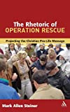 Rhetoric of Operation Rescue : Projecting the Christian Pro-Life Message, Steiner, Mark Allan, 0567025624