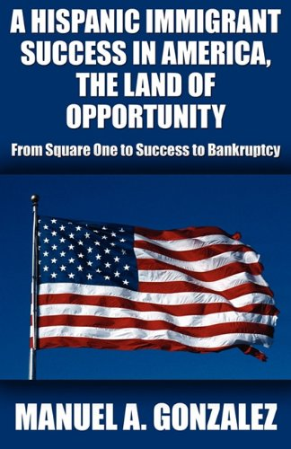 A Hispanic Immigrant Success In America, The Land Of Opportunity: From Square One To Success To Bankruptcy