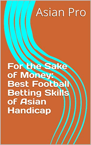 For the Sake of Money: Best Football Betting Skills of Asian Handicap