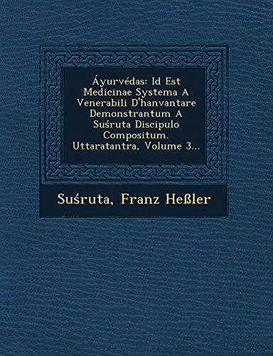 Áyurvédas: Id Est Medicinae Systema A Venerabili D'hanvantare Demonstrantum A Suśruta Discipulo Compositum. Uttaratantra, Volume 3... (Latin Edition)