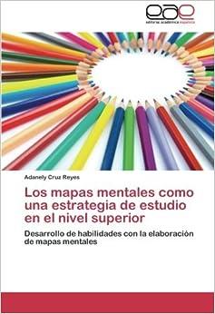 Los mapas mentales como una estrategia de estudio en el nivel superior: Desarrollo de habilidades con la elaboraci??n de mapas mentales (Spanish Edition) by Cruz Reyes Adanely (2014-01-19)
