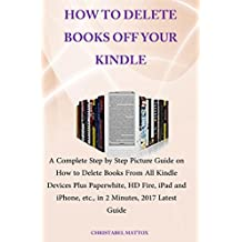 HOW TO DELETE BOOKS OFF YOUR KINDLE: A Complete Step by Step Picture Guide on How to Delete Books From All Kindle Devices Plus Paperwhite, HD Fire, iPad,iPhone, etc., in 2 Minutes, 2017 Latest Guide