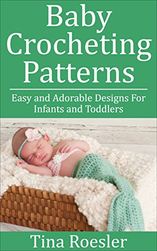 Baby Crocheting Patterns: Easy and Adorable Designs For Infants and Toddlers