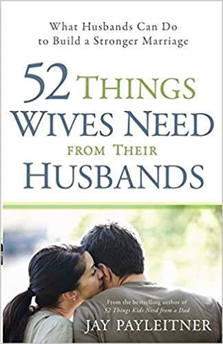52 Things Wives Need from Their Husbands: What Husbands Can Do to Build a Stronger Marriage by Jay Payleitner (2012-02-01)