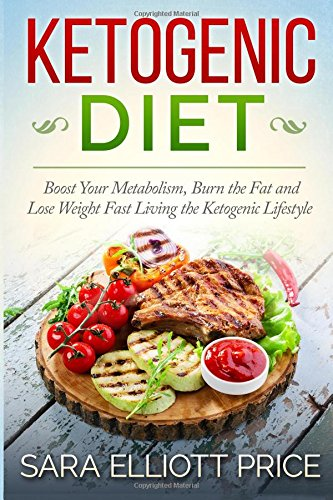 Ketogenic Diet: Boost Your Metabolism, Burn the Fat and Lose Weight Fast Living the Ketogenic ...