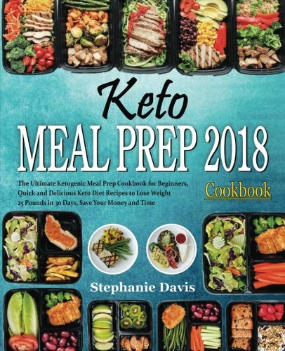 Keto Meal Prep 2018: The Ultimate Ketogenic Meal Prep Cookbook for Beginners, Quick and Delicious Keto Diet Recipes to Lose Weight 25 Pounds in 30 Days, Save Your Money and Time by Stephanie Davis
