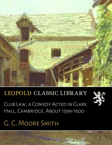 Read Online Club Law, a Comedy Acted in Clare Hall, Cambridge, About 1599-1600 ebook