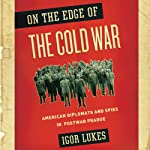 On the Edge of the Cold War : American Diplomats and Spies in Postwar Prague | Igor Lukes