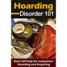Hoarding: Disorder for beginners - Basic Self-Help for Compulsive Hoarding and Acquiring - Hoarding 101 (Compulsive Behavior and Disorder - Accumulating things Book 1)
