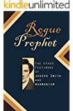 Rogue Prophet: The Other Testimony of Joseph Smith and Mormonism