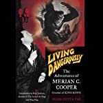 Living Dangerously: The Adventures of Merion C. Cooper, Creator of King Kong | Mark Cotta Vaz