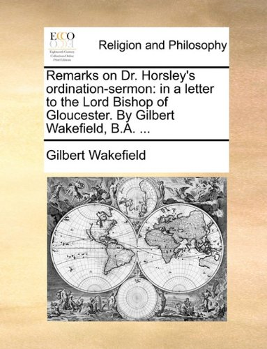 Read Online Remarks on Dr. Horsley's ordination-sermon: in a letter to the Lord Bishop of Gloucester. By Gilbert Wakefield, B.A. ... ebook