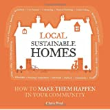 Local Sustainable Homes: How to Make Them Happen in Your Community (The Local Series)