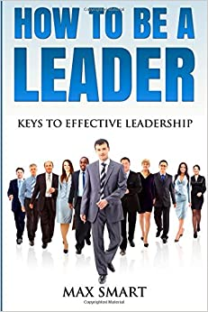 How To Be A Leader: Keys To Effective Leadership