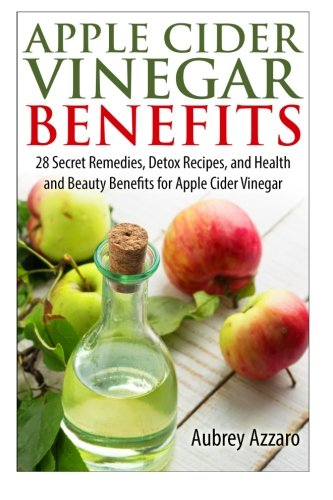 Apple Cider Vinegar Benefits: 28 Secret Remedies, Detox Recipes, and Health and Beauty Benefits for Apple Cider Vinegar (The Apple Cider Vinegar Handbook: 28 Benefits, Cures, and Remedies) (Volume 1)