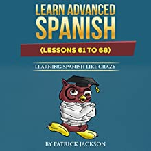 Learn Advanced Spanish: Learning Spanish like Crazy (Lessons 61 to 68) Audiobook by Patrick Jackson Narrated by Sandra Gomez, Juan Martinez, Jose Rivera, Jessica Ramos
