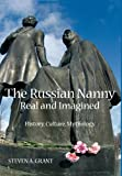 The Russian Nanny, Real and Imagined : History, Culture, Mythology, Grant, Steven A., 0985569824